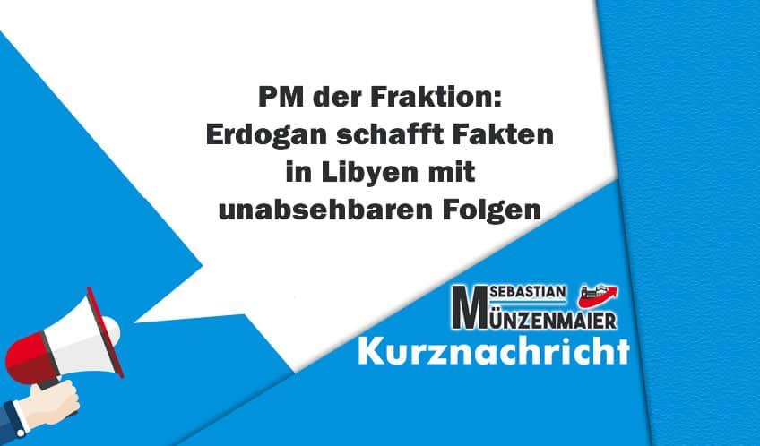 PM der Fraktion: Erdogan schafft Fakten in Libyen mit unabsehbaren Folgen