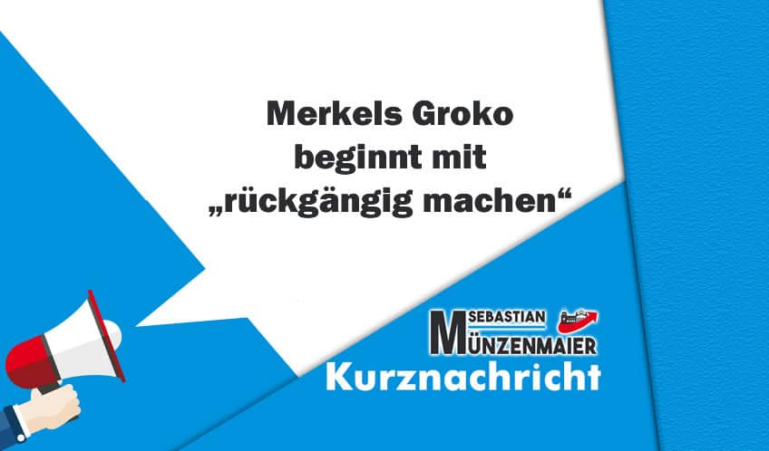 """Merkels Groko beginnt mit """"rückgängig machen"""""""