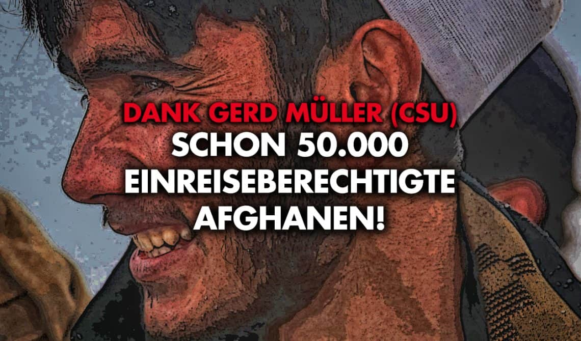 Dank Gerd Müller (CSU): Schon 50.000 einreiseberechtigte Afghanen!